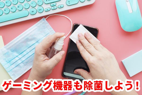 【ウィルス対策】ゲーミング機器の除菌も重要!スマホやマウスなどのメンテナンス方法を紹介!